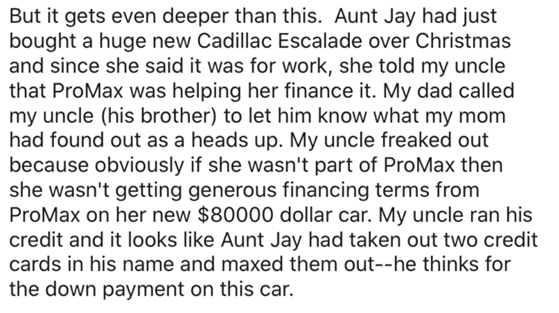 Text - But it gets even deeper than this. Aunt Jay had just bought a huge new Cadillac Escalade over Christmas and since she said it was for work, she told my uncle that ProMax was helping her finance it. My dad called my uncle (his brother) to let him know what my mom had found out as a heads up. My uncle freaked out because obviously if she wasn't part of ProMax then she wasn't getting generous financing terms from ProMax on her new $80000 dollar car. My uncle ran his credit and it looks like
