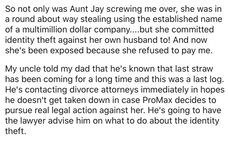 Text - So not only was Aunt Jay screwing me over, she was in a round about way stealing using the established name of a multimillion dollar company....but she committed identity theft against her own husband to! And now she's been exposed because she refused to pay me. My uncle told my dad that he's known that last straw has been coming for a long time and this was a last log. He's contacting divorce attorneys immediately in hopes he doesn't get taken down in case ProMax decides to pursue real l