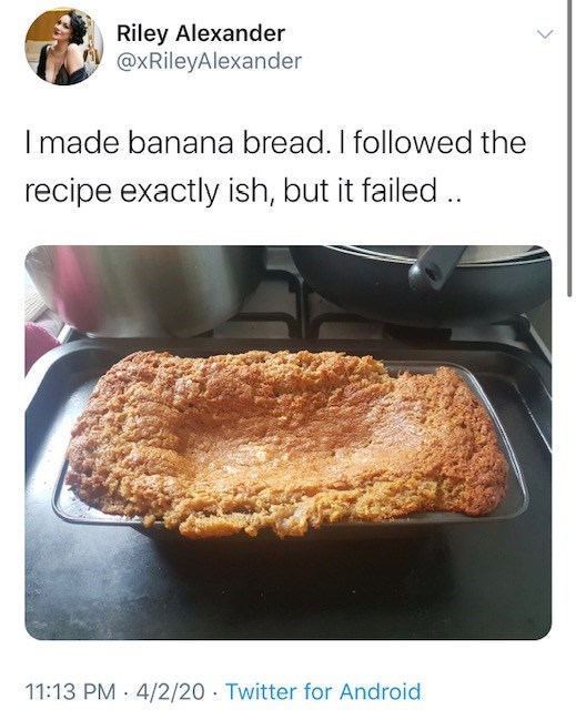 Food - Riley Alexander @xRileyAlexander I made banana bread. I followed the recipe exactly ish, but it failed .. 11:13 PM · 4/2/20 · Twitter for Android