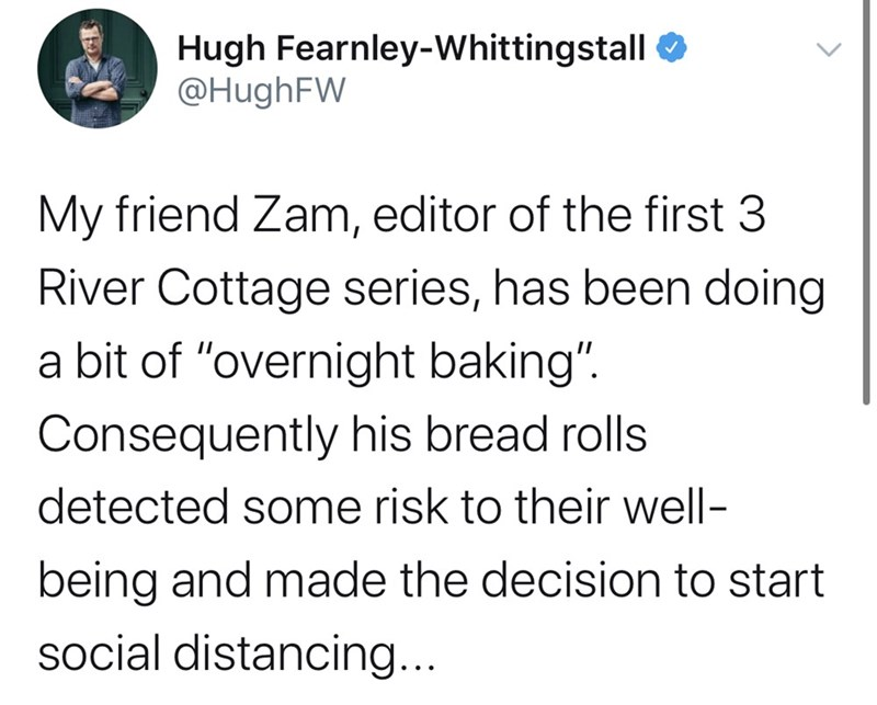 """Text - Hugh Fearnley-Whittingstall O @HughFW My friend Zam, editor of the first 3 River Cottage series, has been doing a bit of """"overnight baking"""". Consequently his bread rolls detected some risk to their well- being and made the decision to start social distancing..."""