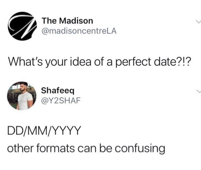 Text - The Madison @madisoncentreLA What's your idea of a perfect date?!? Shafeeq @Y2SHAF DD/MM/YYYY other formats can be confusing