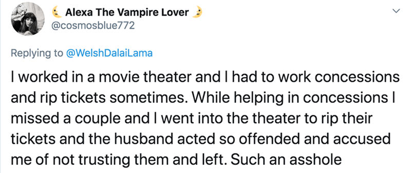 Text - Alexa The Vampire Lover : @cosmosblue772 Replying to @WelshDalaiLama I worked in a movie theater and I had to work concessions and rip tickets sometimes. While helping in concessions I missed a couple and I went into the theater to rip their tickets and the husband acted so offended and accused me of not trusting them and left. Such an asshole
