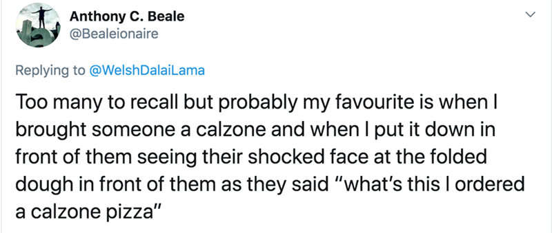 """Text - Anthony C. Beale @Bealeionaire Replying to @WelshDalaiLama Too many to recall but probably my favourite is when I brought someone a calzone and when I put it down in front of them seeing their shocked face at the folded dough in front of them as they said """"what's this I ordered a calzone pizza"""""""