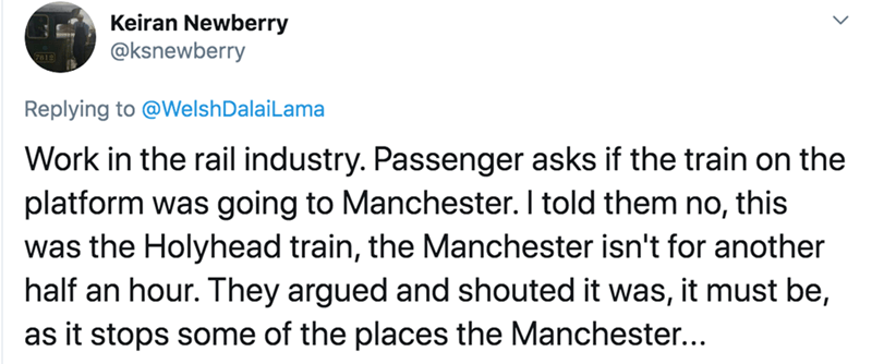 Text - Keiran Newberry @ksnewberry Replying to @WelshDalaiLama Work in the rail industry. Passenger asks if the train on the platform was going to Manchester. I told them no, this was the Holyhead train, the Manchester isn't for another half an hour. They argued and shouted it was, it must be, as it stops some of the places the Manchester...