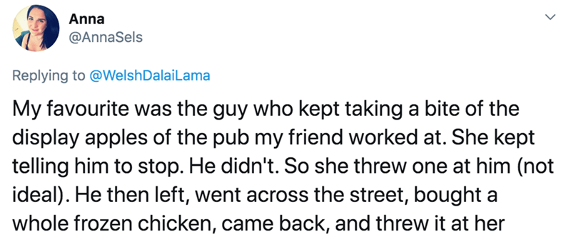 Text - Anna @AnnaSels Replying to @WelshDalaiLama My favourite was the guy who kept taking a bite of the display apples of the pub my friend worked at. She kept telling him to stop. He didn't. So she threw one at him (not ideal). He then left, went across the street, bought a whole frozen chicken, came back, and threw it at her