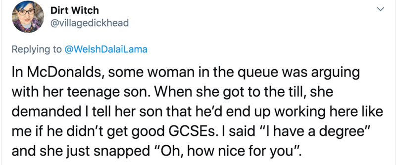 """Text - Dirt Witch @villagedickhead Replying to @WelshDalaiLama In McDonalds, some woman in the queue was arguing with her teenage son. When she got to the till, she demanded I tell her son that he'd end up working here like me if he didn't get good GCSES. I said """"I have a degree"""" and she just snapped """"Oh, how nice for you""""."""