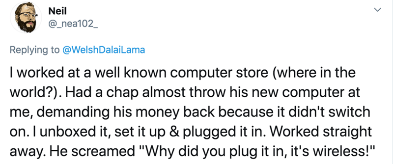 """Text - Neil @_nea102_ Replying to @WelshDalaiLama I worked at a well known computer store (where in the world?). Had a chap almost throw his new computer at me, demanding his money back because it didn't switch on. I unboxed it, set it up & plugged it in. Worked straight away. He screamed """"Why did you plug it in, it's wireless!"""""""