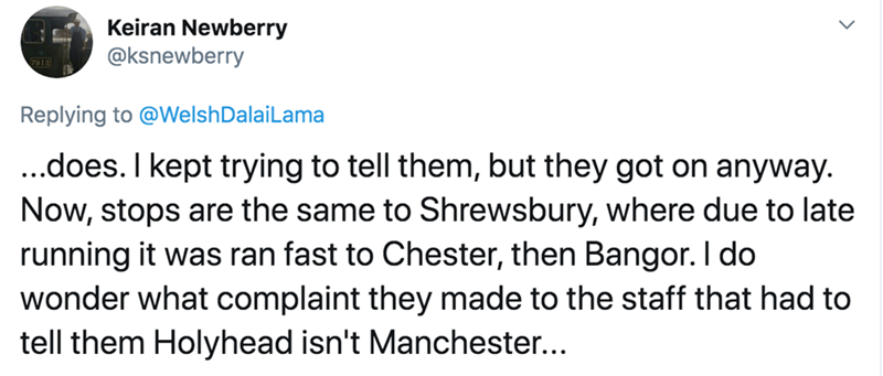 Text - Keiran Newberry @ksnewberry Replying to @WelshDalaiLama ..does. I kept trying to tell them, but they got on anyway. Now, stops are the same to Shrewsbury, where due to late running it was ran fast to Chester, then Bangor. I do wonder what complaint they made to the staff that had to tell them Holyhead isn't Manchester...