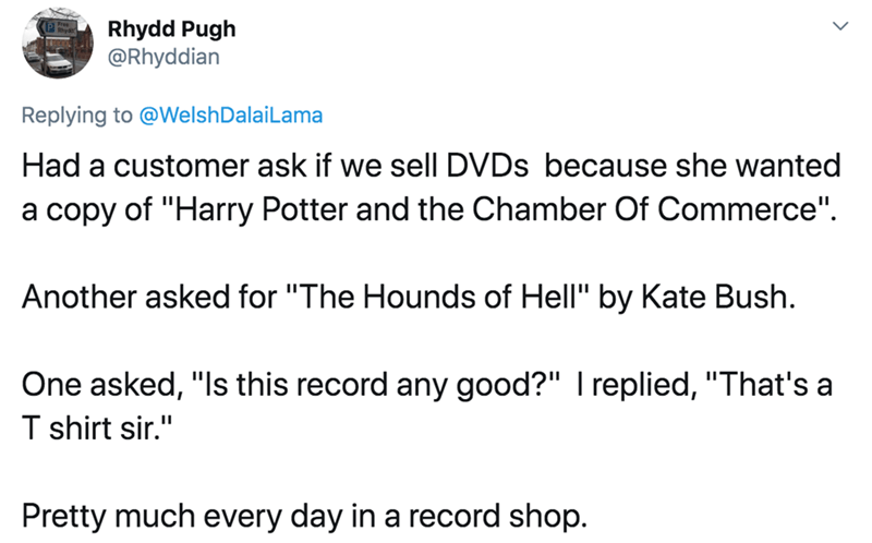 """Text - Rhydd Pugh @Rhyddian Replying to @WelshDalaiLama Had a customer ask if we sell DVDS because she wanted a copy of """"Harry Potter and the Chamber Of Commerce"""". Another asked for """"The Hounds of Hell"""" by Kate Bush. One asked, """"Is this record any good?"""" I replied, """"That's a T shirt sir."""" Pretty much every day in a record shop."""