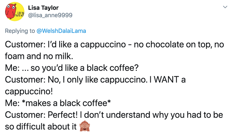 Text - Lisa Taylor @lisa_anne9999 Replying to @WelshDalaiLama Customer: I'd like a cappuccino - no chocolate on top, no foam and no milk. Me: ... so you'd like a black coffee? Customer: No, I only like cappuccino. I WANT a cappuccino! Me: *makes a black coffee* Customer: Perfect! I don't understand why you had to be so difficult about it