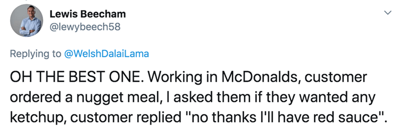 """Text - Lewis Beecham @lewybeech58 Replying to @WelshDalaiLama OH THE BEST ONE. Working in McDonalds, customer ordered a nugget meal, I asked them if they wanted any ketchup, customer replied """"no thanks l'll have red sauce""""."""