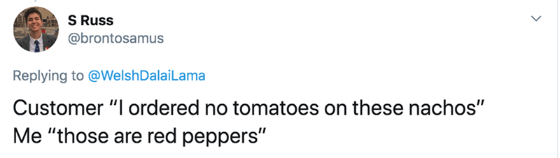 """Text - S Russ @brontosamus Replying to @WelshDalaiLama Customer """"I ordered no tomatoes on these nachos"""" Me """"those are red peppers"""""""