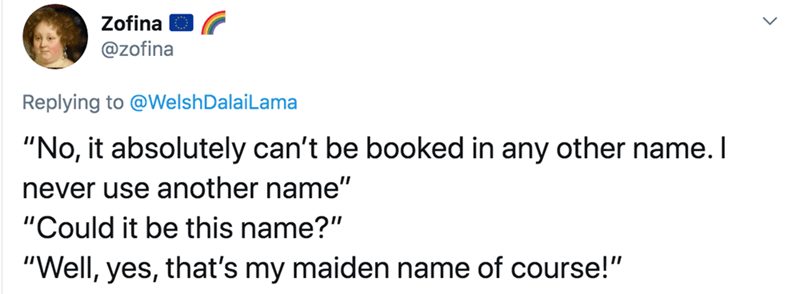 """Text - Zofina @zofina Replying to @WelshDalaiLama """"No, it absolutely can't be booked in any other name. I never use another name"""" """"Could it be this name?"""" """"Well, yes, that's my maiden name of course!"""""""