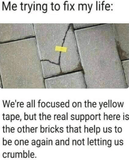 Roof - Me trying to fix my life: We're all focused on the yellow tape, but the real support here is the other bricks that help us to be one again and not letting us crumble.