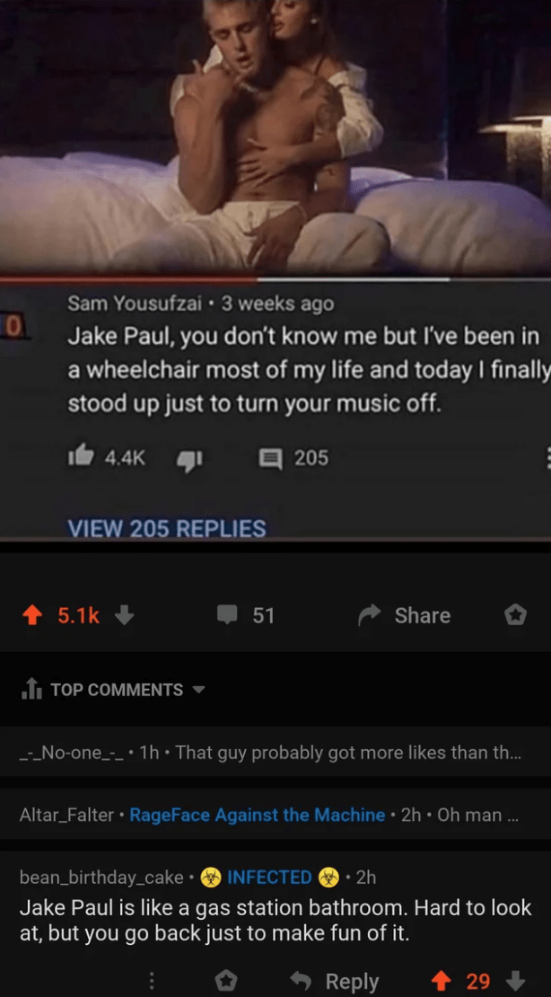 Text - Sam Yousufzai · 3 weeks ago Jake Paul, you don't know me but I've been in a wheelchair most of my life and today I finally stood up just to turn your music off. Ie 4.4K 1 205 VIEW 205 REPLIES 5.1k 51 Share f TOP COMMENTS ▼ -_No-one_-_ •1h•That guy probably got more likes than th.. Altar_Falter • RageFace Against the Machine • 2h • Oh man ... bean_birthday_cake • INFECTED O· 2h Jake Paul is like a gas station bathroom. Hard to look at, but you go back just to make fun of it. Reply 29