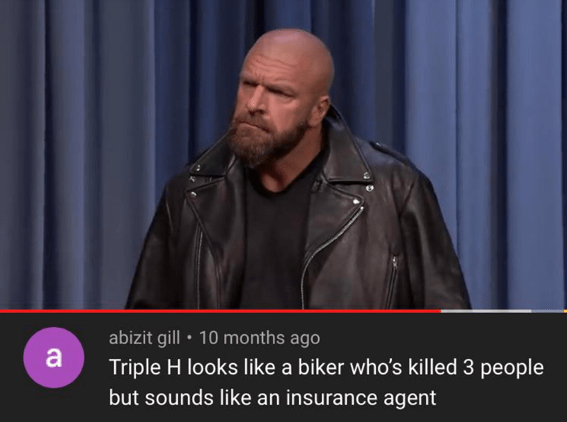 Leather - abizit gill • 10 months ago Triple H looks like a biker who's killed 3 people but sounds like an insurance agent