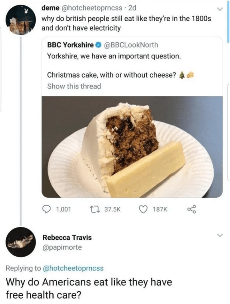 Food - deme @hotcheetoprncss · 2d why do british people still eat like they're in the 1800s and don't have electricity BBC Yorkshire O @BBCLookNorth Yorkshire, we have an important question. Christmas cake, with or without cheese? Show this thread 1,001 17 37.5K 187K Rebecca Travis @papimorte Replying to @hotcheetoprncss Why do Americans eat like they have free health care?