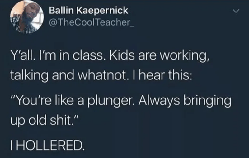 """Text - Ballin Kaepernick @TheCoolTeacher_ Y'all. I'm in class. Kids are working, talking and whatnot. I hear this: """"You're like a plunger. Always bringing up old shit."""" THOLLERED."""