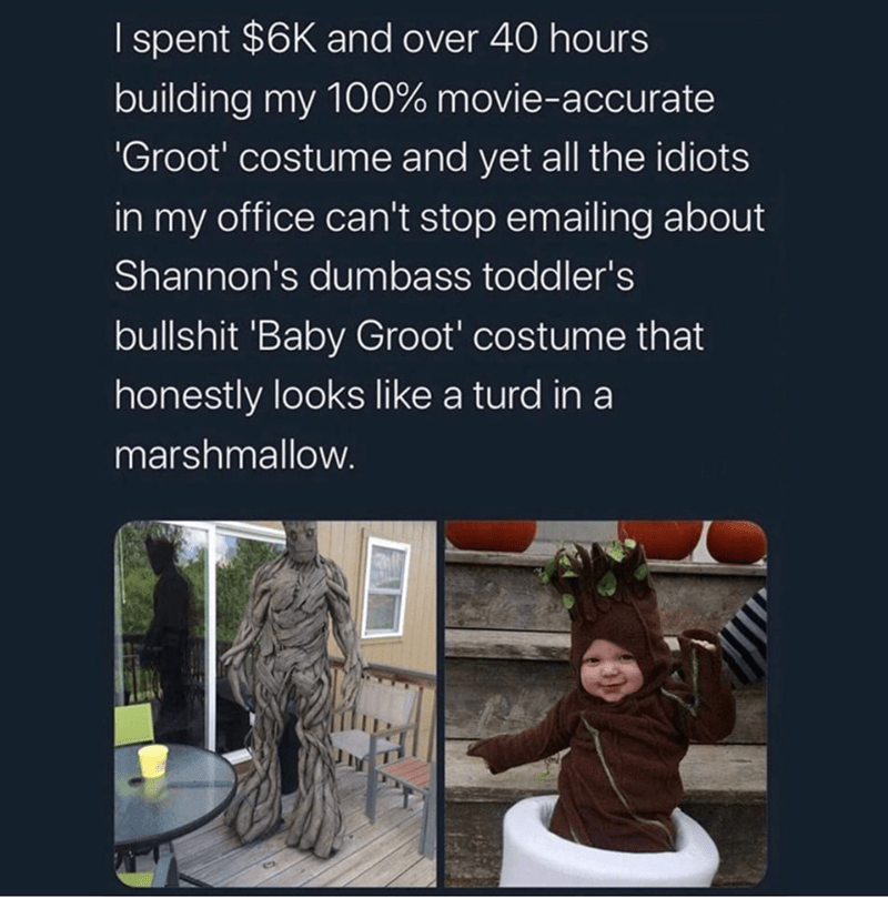 """Text - I spent $6K and over 40 hours building my 100% movie-accurate """"Groot' costume and yet all the idiots in my office can't stop emailing about Shannon's dumbass toddler's bullshit 'Baby Groot' costume that honestly looks like a turd in a marshmallow."""