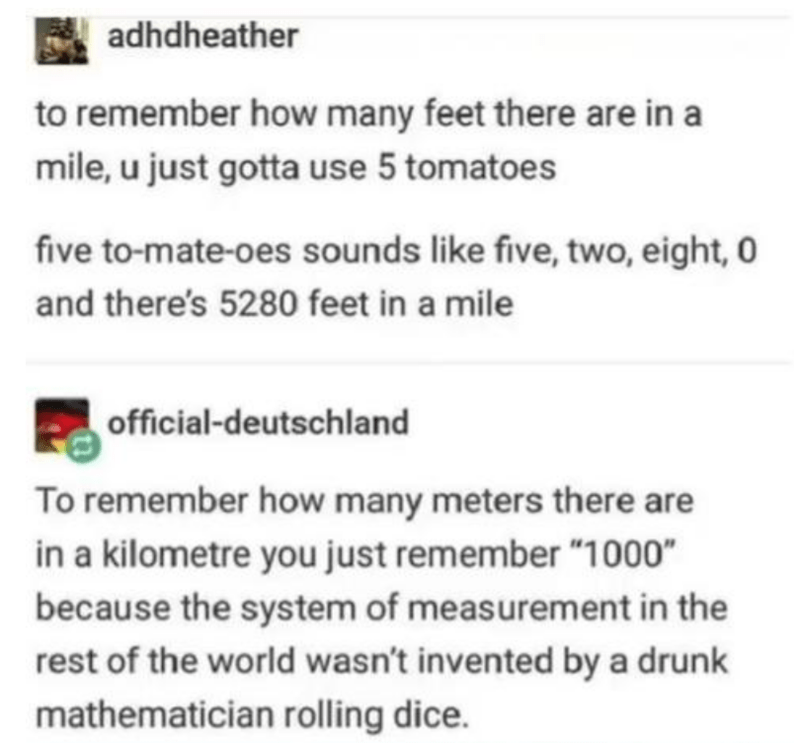 """Text - adhdheather to remember how many feet there are in a mile, u just gotta use 5 tomatoes five to-mate-oes sounds like five, two, eight, 0 and there's 5280 feet in a mile official-deutschland To remember how many meters there are in a kilometre you just remember """"1000"""" because the system of measurement in the rest of the world wasn't invented by a drunk mathematician rolling dice."""