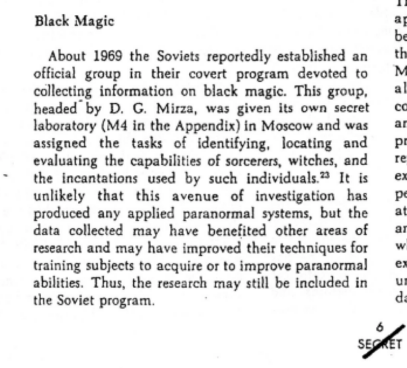 Text - Black Magic ap be th About 1969 the Soviets reportedly established an official group in their covert program devoted to collecting information on black magic. This group, headed by D. G. Mirza, was given its own secret laboratory (M4 in the Appendix) in Moscow and was assigned the tasks of identifying, locating and evaluating the capabilities of sorcerers, witches, and the incantations used by such individuals. It is unlikely that this avenue of investigation has produced any applied para