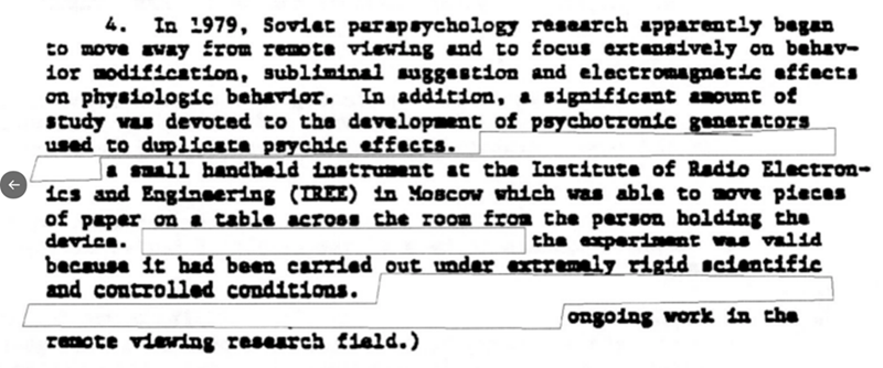 Text - 4. In 1979, Soviet parapsychology research spparently began to move svay from remote vieving and to focus extansively on behav- lor modification, subliminal uggestion and electromagnetie affects on physiologic behavior. In addition, a significant anount of study was devoted to the development of psychotronic generators used to dupliceta paychic effects. I sall handheld instruant at the Institute of Radio Electron- ics and Enginsering (TREE) in MOBCow which was able to move piecas of paper