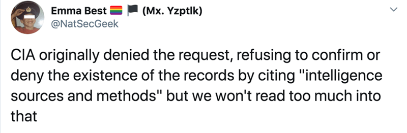 """Text - Emma Best (Mx. Yzptlk) @NatSecGeek CIA originally denied the request, refusing to confirm or deny the existence of the records by citing """"intelligence sources and methods"""" but we won't read too much into that"""