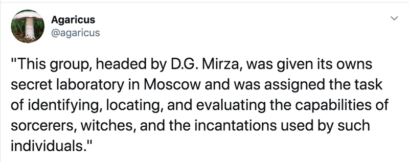 """Text - Agaricus @agaricus """"This group, headed by D.G. Mirza, was given its owns secret laboratory in Moscow and was assigned the task of identifying, locating, and evaluating the capabilities of sorcerers, witches, and the incantations used by such individuals."""" %3D"""