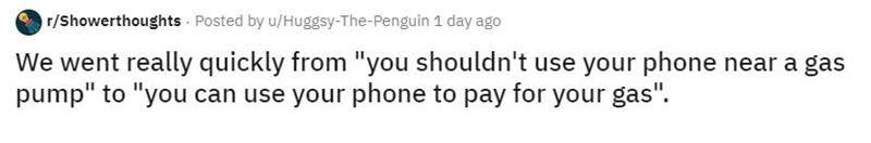 "Text - r/Showerthoughts Posted by u/Huggsy-The-Penguin 1 day ago We went really quickly from ""you shouldn't use your phone near a gas pump"" to ""you can use your phone to pay for your gas""."