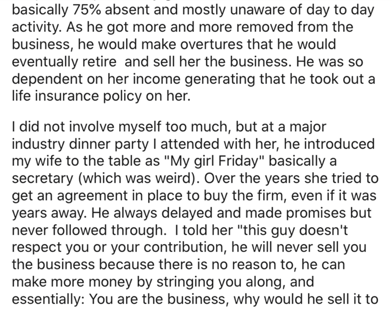 """Text - basically 75% absent and mostly unaware of day to day activity. As he got more and more removed from the business, he would make overtures that he would eventually retire and sell her the business. He was so dependent on her income generating that he took out a life insurance policy on her. I did not involve myself too much, but at a major industry dinner party I attended with her, he introduced my wife to the table as """"My girl Friday"""" basically a secretary (which was weird). Over the yea"""