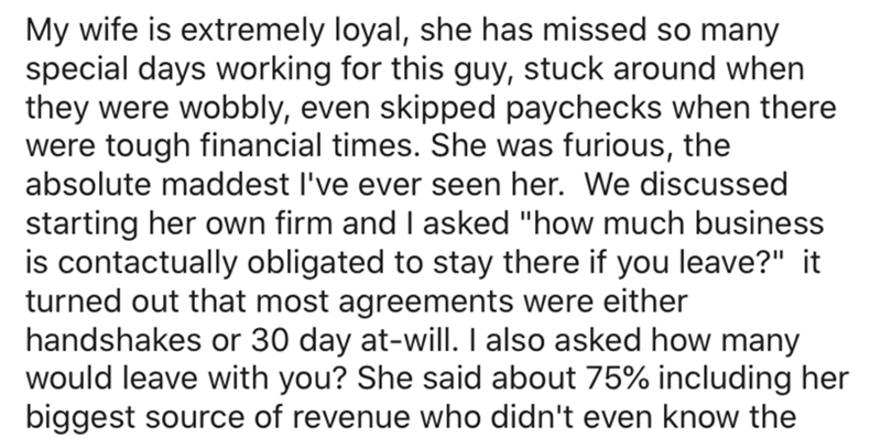 """Text - My wife is extremely loyal, she has missed so many special days working for this guy, stuck around when they were wobbly, even skipped paychecks when there were tough financial times. She was furious, the absolute maddest l've ever seen her. We discussed starting her own firm and I asked """"how much business is contactually obligated to stay there if you leave?"""" it turned out that most agreements were either handshakes or 30 day at-will. I also asked how many would leave with you? She said"""