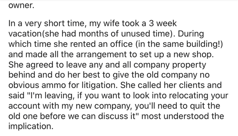 """Text - owner. In a very short time, my wife took a 3 week vacation(she had months of unused time). During which time she rented an office (in the same building!) and made all the arrangement to set up a new shop. She agreed to leave any and all company property behind and do her best to give the old company no obvious ammo for litigation. She called her clients and said """"I'm leaving, if you want to look into relocating your account with my new company, you'll need to quit the old one before we c"""