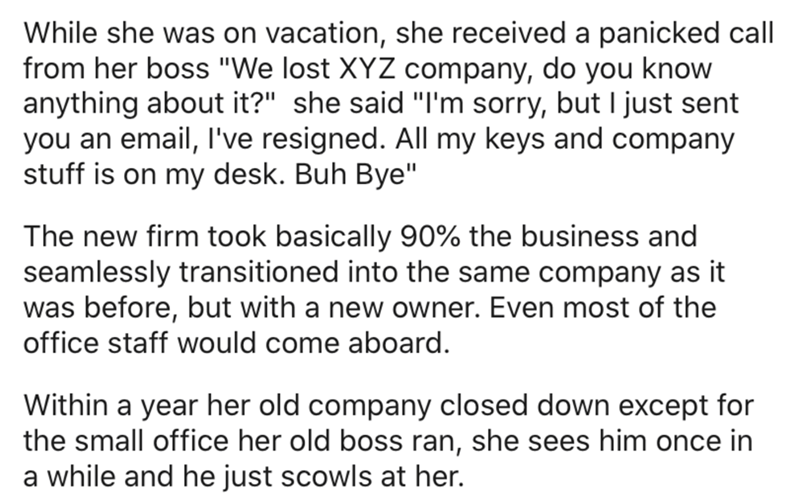 """Text - While she was on vacation, she received a panicked call from her boss """"We lost XYZ company, do you know anything about it?"""" she said """"I'm sorry, but I just sent you an email, l've resigned. All my keys and company stuff is on my desk. Buh Bye"""" The new firm took basically 90% the business and seamlessly transitioned into the same company as it was before, but with a new owner. Even most of the office staff would come aboard. Within a year her old company closed down except for the small of"""