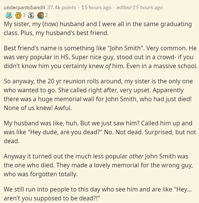 "Text - underpantsbandit 37.4k points · 15 hours ago · edited 15 hours ago My sister, my (now) husband and I were all in the same graduating class. Plus, my husband's best friend. Best friend's name is something like ""John Smith"". Very common. He was very popular in HS. Super nice guy, stood out in a crowd- if you didn't know him you certainly knew of him. Even in a massive school. So anyway, the 20 yr reunion rolls around, my sister is the only one who wanted to go. She called right after, very"