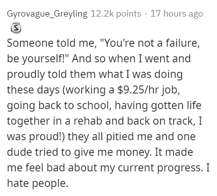 "Text - Gyrovague_Greyling 12.2k points · 17 hours ago Someone told me, ""You're not a failure, be yourself!"" And so when I went and proudly told them what I was doing these days (working a $9.25/hr job, going back to school, having gotten life together in a rehab and back on track, I was proud!) they all pitied me and one dude tried to give me money. It made me feel bad about my current progress. I hate people."