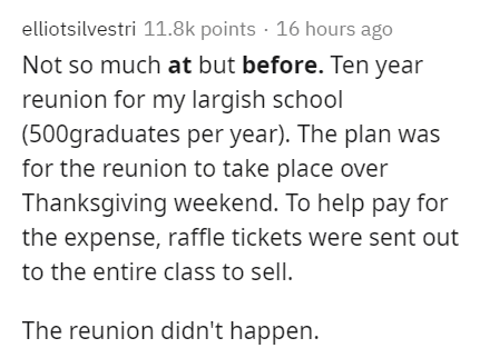 Text - elliotsilvestri 11.8k points · 16 hours ago Not so much at but before. Ten year reunion for my largish school (500graduates per year). The plan was for the reunion to take place over Thanksgiving weekend. To help pay for the expense, raffle tickets were sent out to the entire class to sell. The reunion didn't happen.