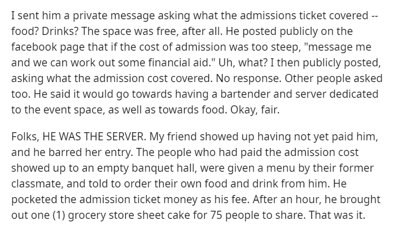 "Text - I sent him a private message asking what the admissions ticket covered -- food? Drinks? The space was free, after all. He posted publicly on the facebook page that if the cost of admission was too steep, ""message me and we can work out some financial aid."" Uh, what? I then publicly posted, asking what the admission cost covered. No response. Other people asked too. He said it would go towards having a bartender and server dedicated to the event space, as well as towards food. Okay, fair."