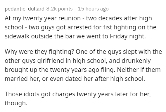 Text - pedantic_dullard 8.2k points · 15 hours ago At my twenty year reunion - two decades after high school - two guys got arrested for fist fighting on the sidewalk outside the bar we went to Friday night. Why were they fighting? One of the guys slept with the other guys girlfriend in high school, and drunkenly brought up the twenty years ago fling. Neither if them married her, or even dated her after high school. Those idiots got charges twenty years later for her, though.