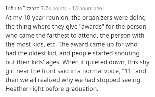 "Text - InfinitePizzazz 7.7k points · 13 hours ago At my 10-year reunion, the organizers were doing the thing where they give ""awards"" for the person who came the farthest to attend, the person with the most kids, etc. The award came up for who had the oldest kid, and people started shouting out their kids' ages. When it quieted down, this shy girl near the front said in a normal voice, ""11"" and then we all realized why we had stopped seeing Heather right before graduation."