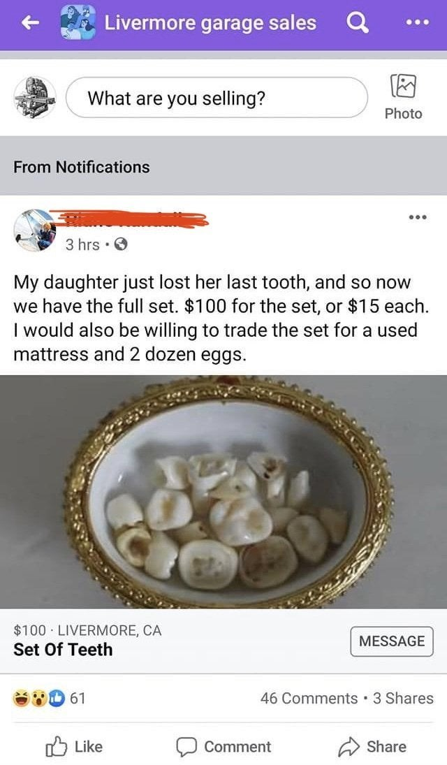 Text - Livermore garage sales What are you selling? Photo From Notifications 3 hrs · O My daughter just lost her last tooth, and so now we have the full set. $100 for the set, or $15 each. I would also be willing to trade the set for a used mattress and 2 dozen eggs. $100 LIVERMORE, CA MESSAGE Set Of Teeth 61 46 Comments · 3 Shares O Like Comment Share
