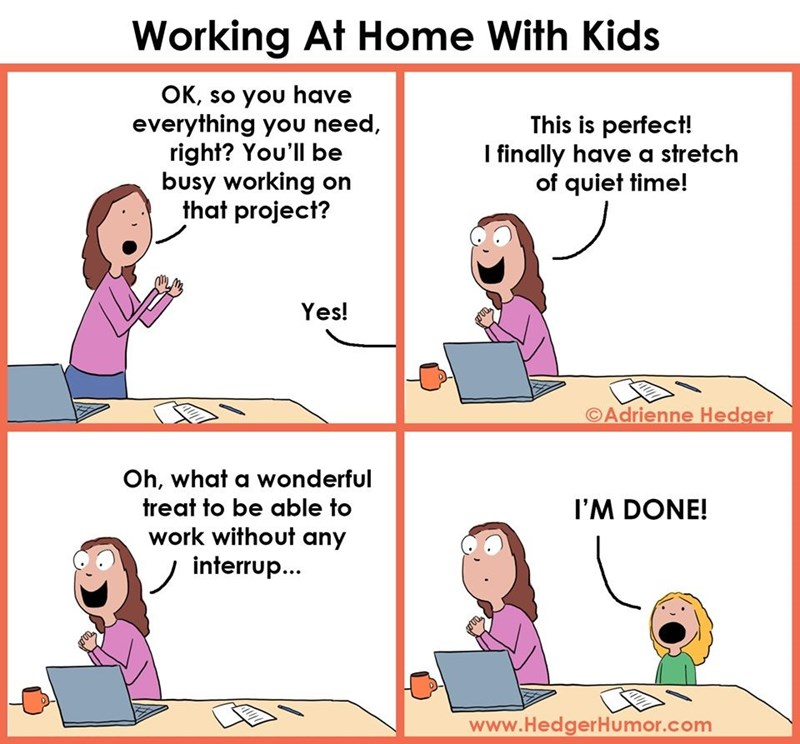 Text - Working At Home With Kids OK, so you have everything you need, right? You'll be busy working on that project? This is perfect! I finally have a stretch of quiet time! Yes! ©Adrienne Hedger Oh, what a wonderful treat to be able to work without any interrup... I'M DONE! www.HedgerHumor.com