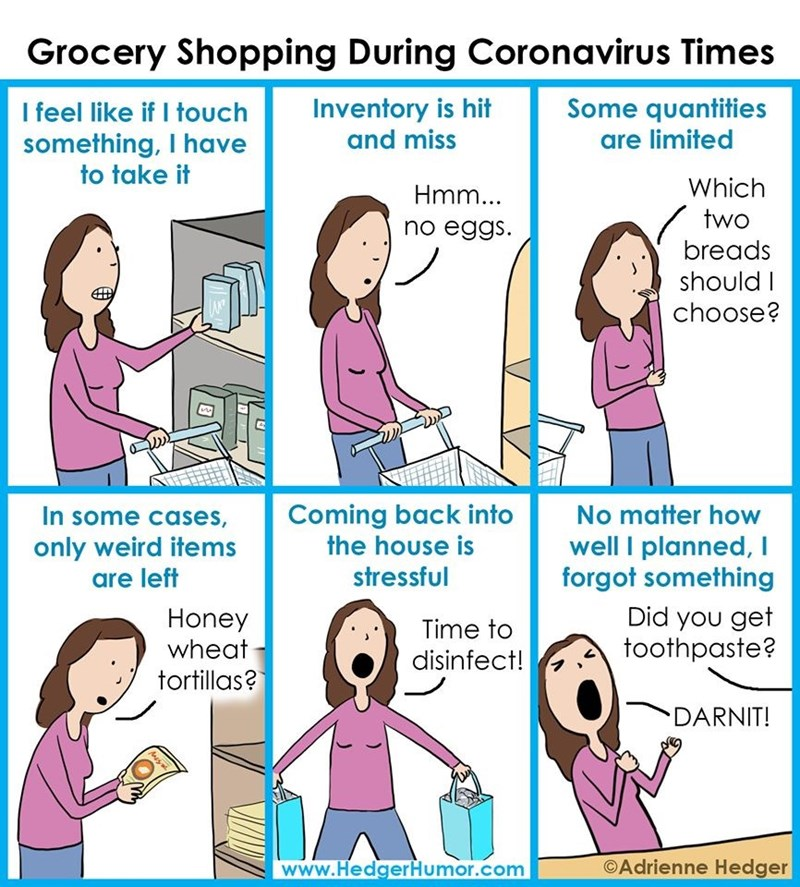 Text - Grocery Shopping During Coronavirus Times I feel like if I touch something, I have to take it Inventory is hit and miss Some quantities are limited Hmm... Which two no eggs. breads should I choose? In some cases, only weird items are left Coming back into the house is No matter how well I planned, I forgot something stressful Honey wheat Did you get toothpaste? Time to disinfect! tortillas? DARNIT! www.HedgerHumor.com ©Adrienne Hedger