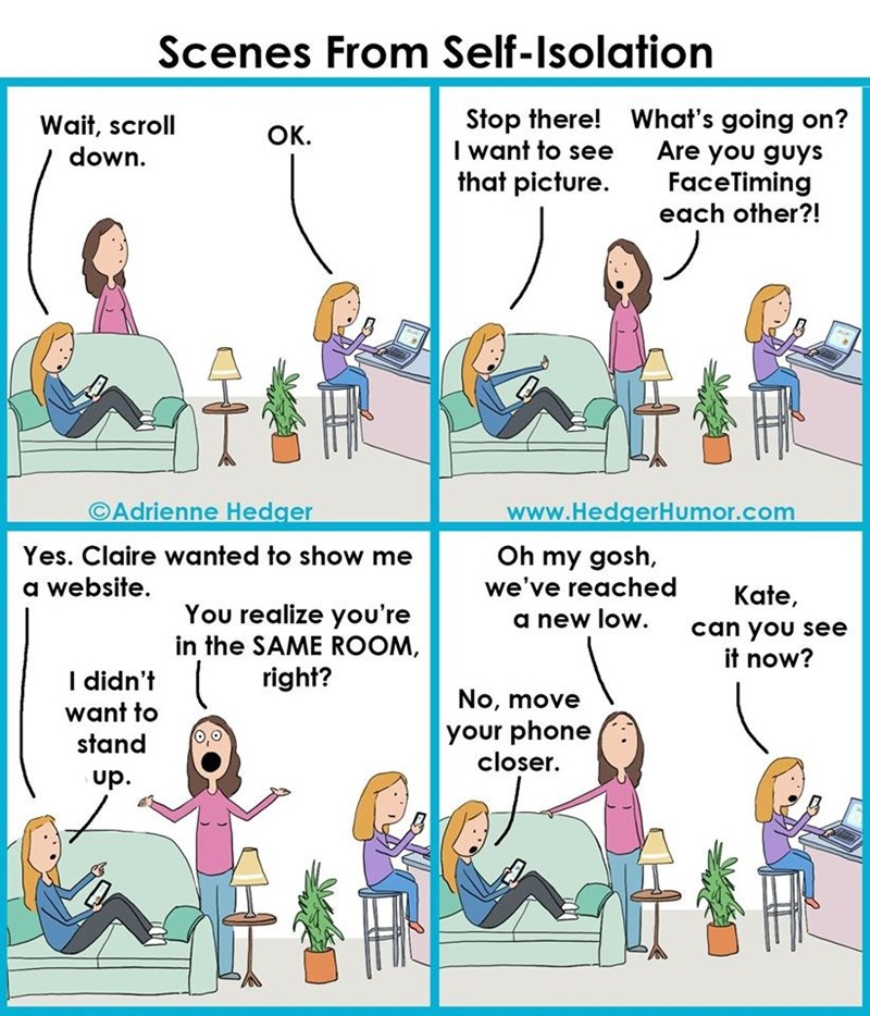 Text - Scenes From Self-Isolation Stop there! What's going on? Are you guys FaceTiming each other?! Wait, scroll down. Ок. I want to see that picture. ©Adrienne Hedger www.HedgerHumor.com Oh my gosh, we've reached Yes. Claire wanted to show me a website. Kate, You realize you're in the SAME ROOM, right? a new low. can you see it now? I didn't want to No, move your phone closer. stand up.