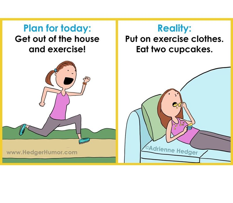 Cartoon - Plan for today: Reality: Put on exercise clothes. Get out of the house and exercise! Eat two cupcakes. Adrienne Hedger www.HedgerHumor.com