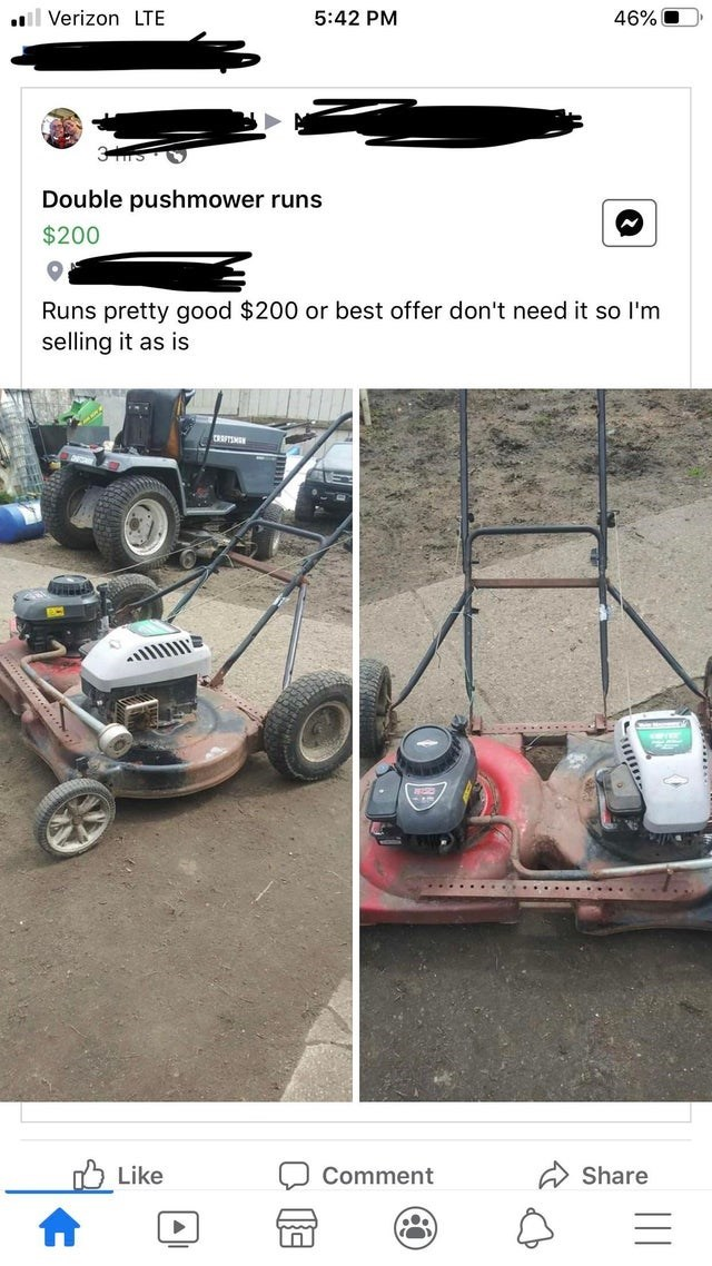 Vehicle - l Verizon LTE 5:42 PM 46% O Double pushmower runs $200 Runs pretty good $200 or best offer don't need it so l'm selling it as is CRTIMN ..... ..... Like Comment Share