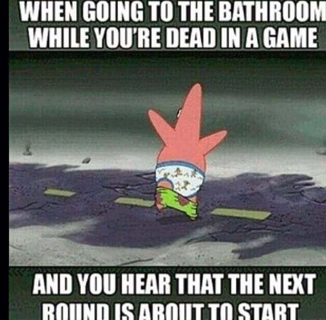 Cartoon - WHEN GOING TO THE BATHROOM WHILE YOU'RE DEAD IN A GAME AND YOU HEAR THAT THE NEXT ROUND IS AROUT TO START