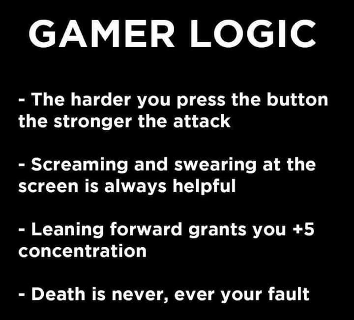 Text - GAMER LOGIC - The harder you press the button the stronger the attack - Screaming and swearing at the screen is always helpful - Leaning forward grants you +5 concentration - Death is never, ever your fault