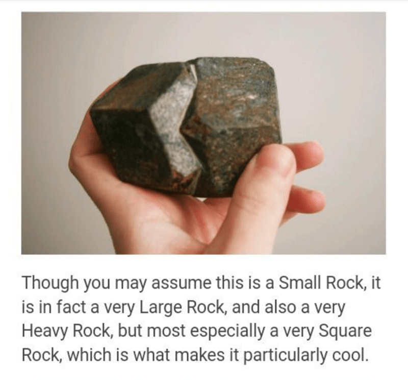 Rock - Though you may assume this is a Small Rock, it is in fact a very Large Rock, and also a very Heavy Rock, but most especially a very Square Rock, which is what makes it particularly cool.