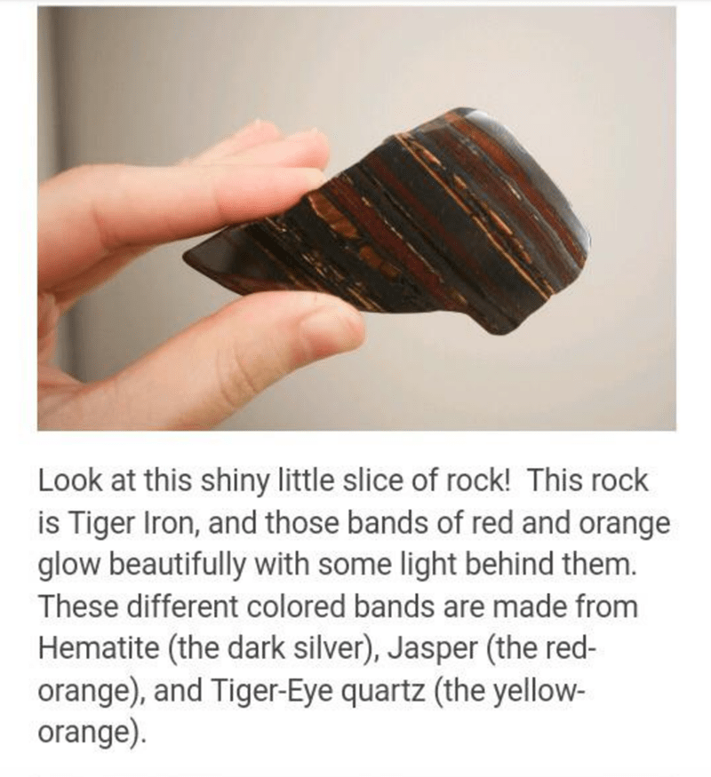Hand - Look at this shiny little slice of rock! This rock is Tiger Iron, and those bands of red and orange glow beautifully with some light behind them. These different colored bands are made from Hematite (the dark silver), Jasper (the red- orange), and Tiger-Eye quartz (the yellow- orange).