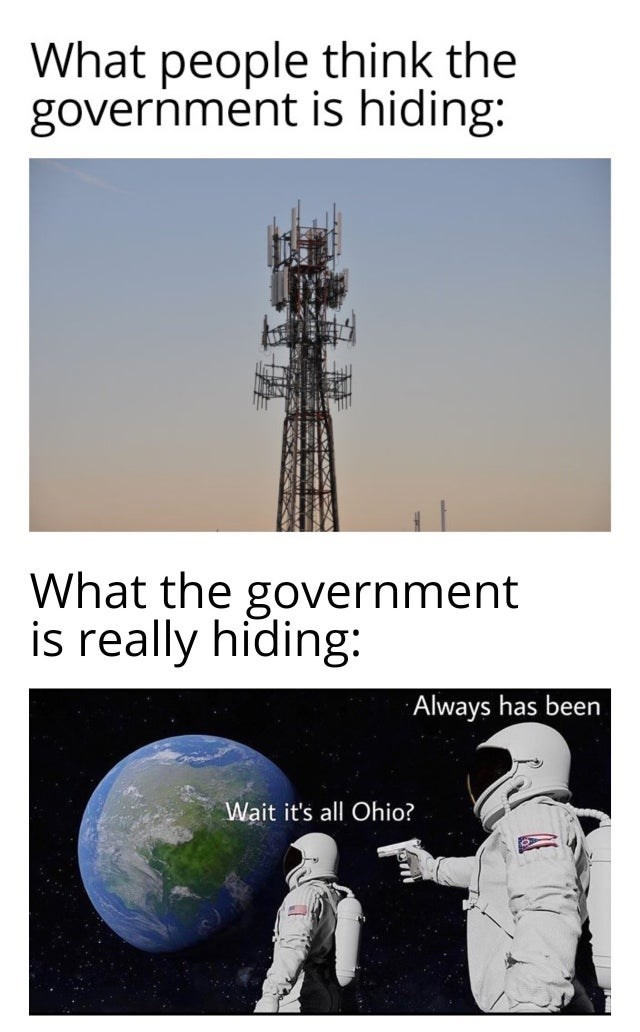 Telecommunications engineering - What people think the government is hiding: What the government is really hiding: Always has been Wait it's all Ohio?